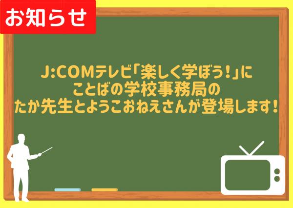 8/1(土)より放送J:COMテレビ「楽しく学ぼう!」にことばの学校のたか先生とようこおねえさんが登場します!